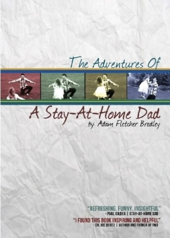 The Adventures of a Stay-At-Home Dad by Adam Fletcher Bradley